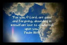 Psalm of Prayer & Praise for 6-30-16 - Psalm 86:3-5 NKJV  3 Be merciful to me, O Lord, For I cry to You all day long. 4 Rejoice the soul of Your servant, For to You, O Lord, I lift up my soul. 5 For You, Lord, are good, and ready to forgive, And abundant in mercy to all those who call upon You.  Welcome! | LinkedIn