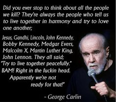 """Did you ever stop to think about all the people we kill? They're always the people who tell us to live together in harmony and try to love one another. Jesus, Gandhi, Lincoln, John Kennedy, Bobby Kennedy, Medgar Evers, Malcolm X, Martin Luther King, John Lennon. They all said, 'Try to live together peacefully.' BAM! Right in the fuckin' head. Apparently we're not ready for that."" ~ George Carlin"