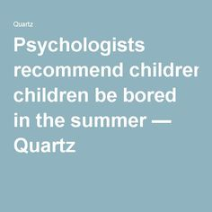 Psychologists recommend children be bored in the summer — Quartz