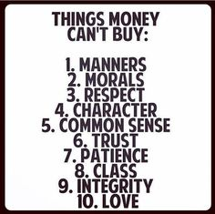 Things Money Can't Buy: 1. Manners 2. Morals 3. Respect 4. Character 5. Common Sense 6. Trust 7. Patience 8. Class 9. Integrity 10. Love
