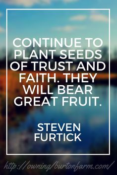 Quote: Continue to plant seeds of trust and faith. They will bear great fruit. ~Steven Furtick - It has been one year since we began our journey to become free from over a quarter of a million dollars in debt while growing our farm empire. We have paid off over $108,000.00 in one year!