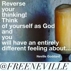 """Reverse your thinking! Think of yourself as God and you will have an entirely different feeling about..."""