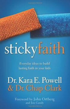 Sticky Faith: Everyday Ideas to Build Lasting Faith in Your Kids by Kara E. Powell
