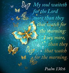 """""""My soul waiteth for the Lord more than they that watch for the morning: I say, more than they that watch for the morning."""" Psalm 130:6"""