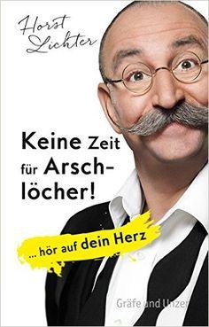 Keine Zeit für Arschlöcher!: ... hör auf dein Herz Einzeltitel: Amazon.de: Horst Lichter: Bücher