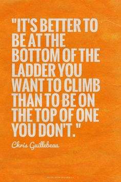 """It's better to be at the bottom of the ladder you want to climb than to be on the top of one you don't."" - Chris Guillebeau"