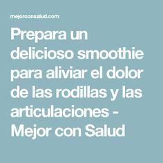 Prepara un delicioso smoothie para aliviar el dolor de las rodillas y las articulaciones - Mejor con Salud