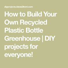How to Build Your Own Recycled Plastic Bottle Greenhouse | DIY projects for everyone!