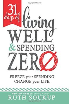 31 Days of Living Well and Spending Zero: Freeze Your Spending. Change Your Life- by Ruth Soukup. Everfeel like your budget has gone off track, or make it to the end of themonth and wonder where your money actually went? This powerful resource offers amonth of daily challenges for spending not just less, but absolutelyZERO #affiliate