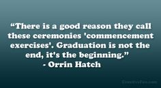 """There is a good reason they call these ceremonies 'commencement exercises'. Graduation is not the end, it's the beginning."" – Orrin Hatch"