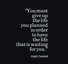 You Must Give Up The Life You Planned IN Order To Have The Life That Is Waiting For you. Joseph Campbell