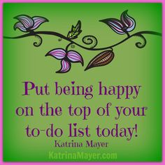 Put being happy on top of your to-do list today. Katrina Mayer
