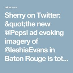 "Sherry on Twitter: ""the new @Pepsi ad evoking imagery of @IeshiaEvans in Baton Rouge is total exploitative brand social activism bs 👋🏼 https://t.co/YzAFtWEzDO"""
