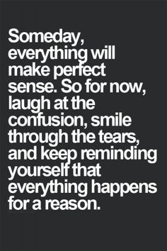 Someday everything will make perfect sense. So for now, laugh at the confusion, smile through the tears, and keep reminding yourself that ev...