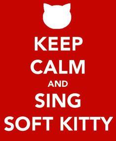 Soft kitty, warm kitty, little ball of fur; happy kitty, sleepy kitty, purr, purr, purr...I LOVE BIG BANG THEORY.