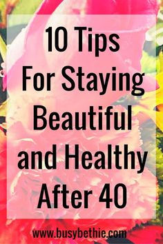 10 Tips For Staying Beautiful and Healthy After 40 (1)
