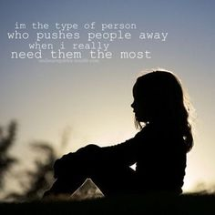 I'm the type of person who pushes people away when I really need them the most.