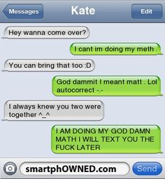 KateHey wanna come over? | I cant im doing my meth . | You can bring that too :D  | God dammit i meant matt . Lol autocorrect -.- | I always knew you two were together ^_^ | I AM DOING MY GOD DAMN MATH I WILL TEXT YOU THE FUCK LATER