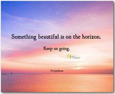 Something beautiful is on the horizon.  Keep on going. Please God, help me through this. Thank you
