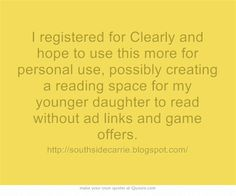 I registered for Clearly and hope to use this more for personal use, possibly creating a reading space for my younger daughter to read without ad links and game offers.