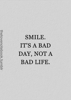 """""""Sorria. É um dia ruim, não uma vida ruim."""""""