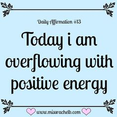 Daily Affirmation #13 Today I am overflowing with positive energy…