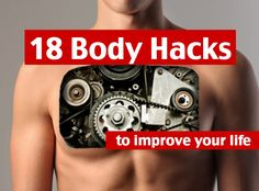 18 Body Hacks to Improve Your Life. Examples: How to start running, when to drink water throughout the day, how to do a proper back workout, etc.