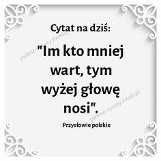 Im kto mniej wart, tym wyżej głowę nosi ~Przysłowie polskie Saving Quotes, Motto, Texts, Meant To Be, Inspirational Quotes, Wisdom, Thoughts, Humor, Life