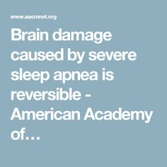 Brain damage caused by severe sleep apnea is reversible - American Academy of…