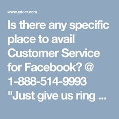 "Is there any specific place to avail Customer Service for Facebook? @ 1-888-514-9993 ""Just give us ring at 1-888-514-9993 to get the Customer Service for Facebook from our experts who will also offer you the following services:-  Consultation and instructional services.  Get nectar for your Facebook issues.  Round the clock help is available. For further valuable information go through http://www.monktech.net/facebook-customer-care-service-hacked-account.html "" Customer Service for…"