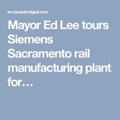 Mayor Ed Lee tours Siemens Sacramento rail manufacturing plant for…