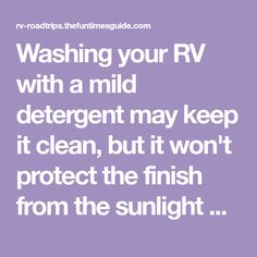 Washing your RV with a mild detergent may keep it clean, but it won't protect the finish from the sunlight damage. Here's how to safely get a clean RV, protect the finish of your RV, and keep it looking like new.