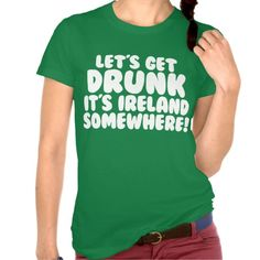 Lets Get Drunk Its Ireland Somewhere - Funny drinking party tshirts for St. Patricks Day partying!