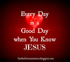 Every Day is a Good Day when you know JESUS!