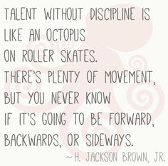 Talent without discipline is like an octopus on roller skates. There's plenty of movement, but you never know if it's going to be forward, backwards or sideways.