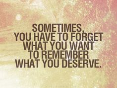 Sometimes you have to forget what you want, to remember what you deserve.