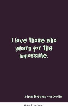 Johann Wolfgang von Goethe Quotes - I love those who yearn for the impossible.
