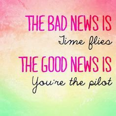 The bad news is, time flies. The good news is, you're the pilot. -The Female Entrepreneur Association