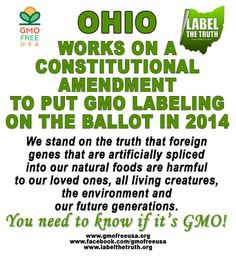 OHIO is working on a Constitutional Amendment that will put GMO Labeling on the ballot in 2014. Volunteers needed - sign up at www.labelthetruth.org.