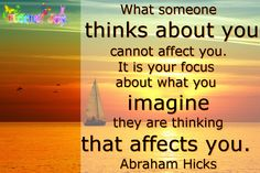 """""""What someone thinks about you cannot affect you. It is your focus about what you imagine they are thinking that affects you."""" Abraham Hicks"""