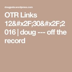 OTR Links 12/30/2016 | doug --- off the record