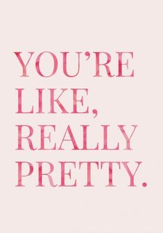 You're like, really pretty.