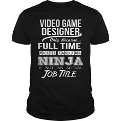 VIDEO GAME DESIGNER Only Because Full Time Multi Tasking Ninja Is Not An Actual Job Title T-Shirts, Hoodies. GET IT ==►…