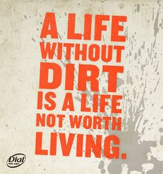 """""""A life without dirt is a life not worth living."""""""