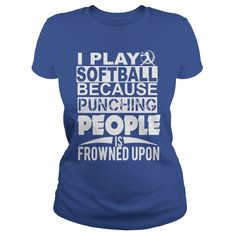 I PLAY SOFTBALL BECAUSE PUNCHING PEOPLE IS FROWNED UPON.t shirts and hoodies