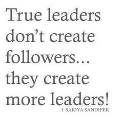 true leaders don't create followers... they create more leaders!