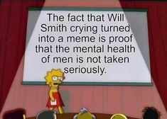 The fact that Will Smith crying turned into a meme is proof that the mental health of men is not taken seriously....