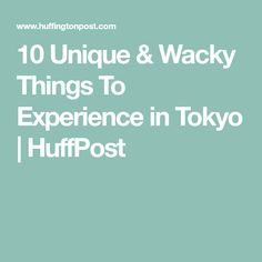 10 Unique & Wacky Things To Experience in Tokyo | HuffPost