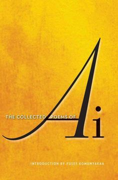 The Collected Poems Of Ai with an introduction by Yusef Komunyakaa.