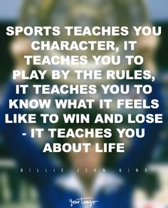 """Sports teaches you character, it teaches you to play by the rules, it teaches you to know what it feels like to win and lose – it teaches you about life."" — Billie Jean King"
